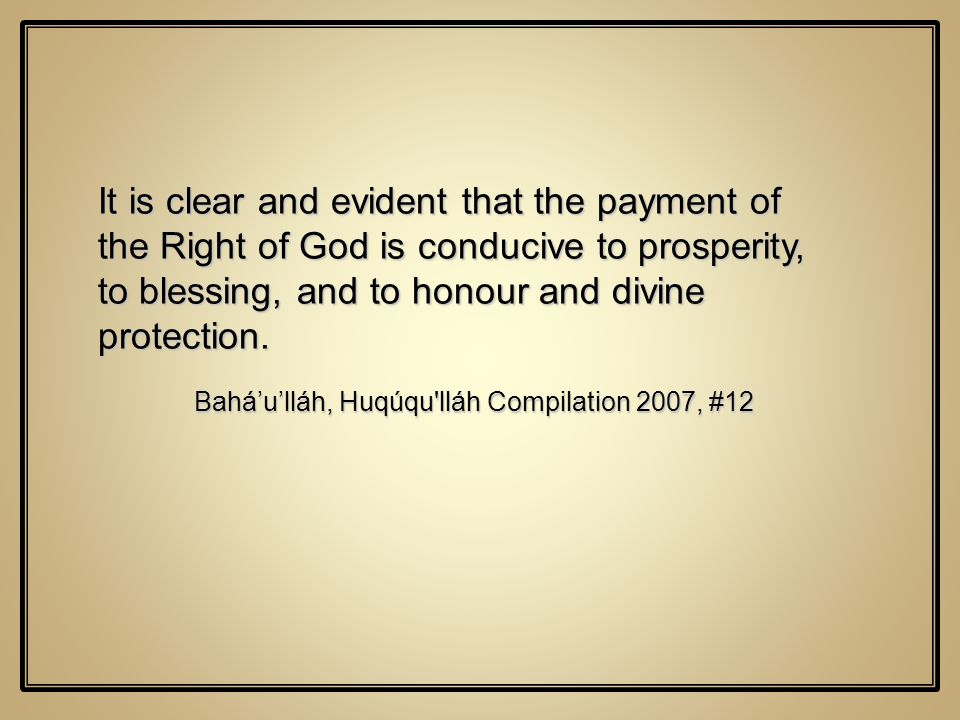 It is clear and evident that the payment of the Right of God is conducive to prosperity, to blessing, and to honour and divine protection. Baháulláh,