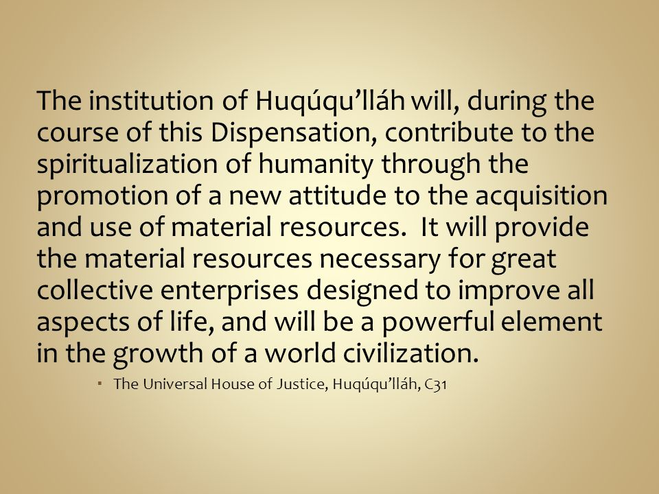 The institution of Huqúqulláh will, during the course of this Dispensation, contribute to the spiritualization of humanity through the promotion of a
