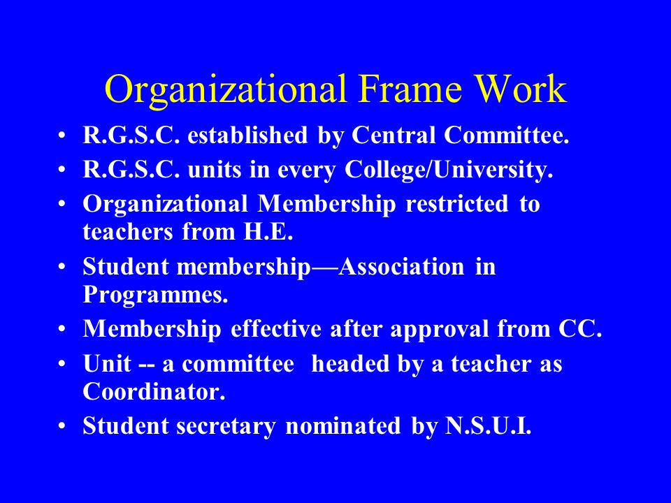 Organizational Frame Work R.G.S.C. established by Central Committee. R.G.S.C. units in every College/University. Organizational Membership restricted