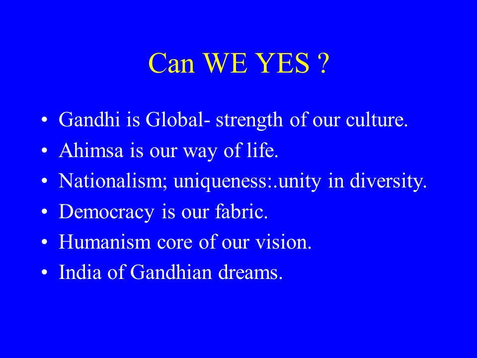 Can WE YES ? Gandhi is Global- strength of our culture. Ahimsa is our way of life. Nationalism; uniqueness:.unity in diversity. Democracy is our fabri
