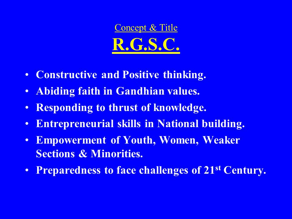 Concept & Title R.G.S.C. Constructive and Positive thinking. Abiding faith in Gandhian values. Responding to thrust of knowledge. Entrepreneurial skil