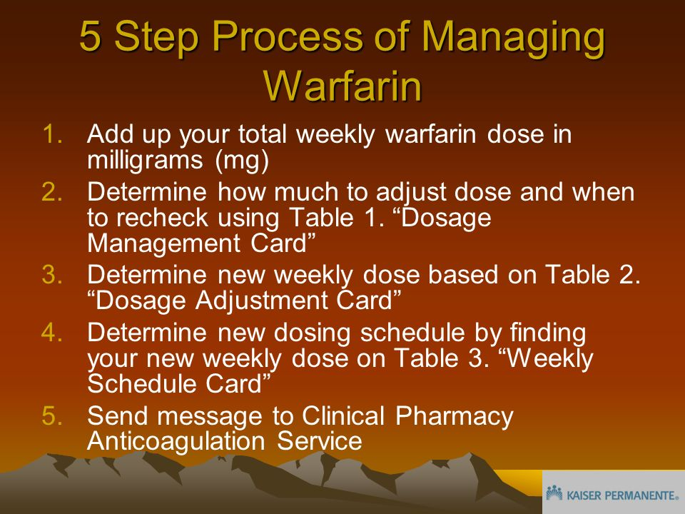 5 Step Process of Managing Warfarin 1.Add up your total weekly warfarin dose in milligrams (mg) 2.Determine how much to adjust dose and when to recheck using Table 1.