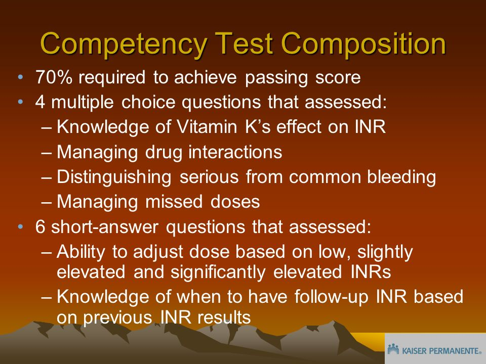 Competency Test Composition 70% required to achieve passing score 4 multiple choice questions that assessed: –Knowledge of Vitamin Ks effect on INR –Managing drug interactions –Distinguishing serious from common bleeding –Managing missed doses 6 short-answer questions that assessed: –Ability to adjust dose based on low, slightly elevated and significantly elevated INRs –Knowledge of when to have follow-up INR based on previous INR results