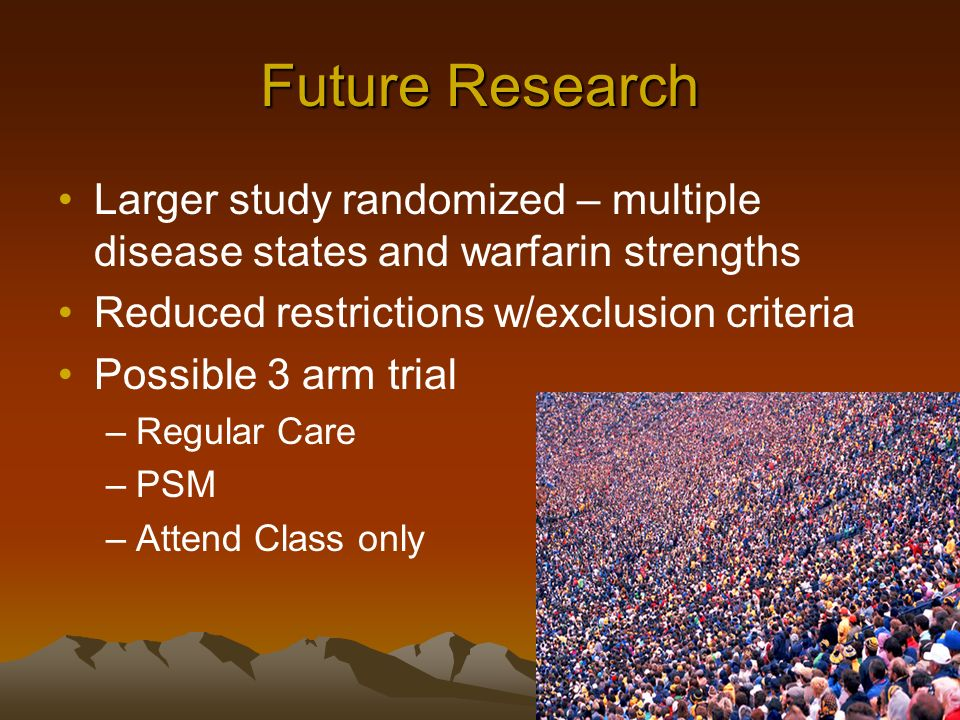 Future Research Larger study randomized – multiple disease states and warfarin strengths Reduced restrictions w/exclusion criteria Possible 3 arm trial –Regular Care –PSM –Attend Class only