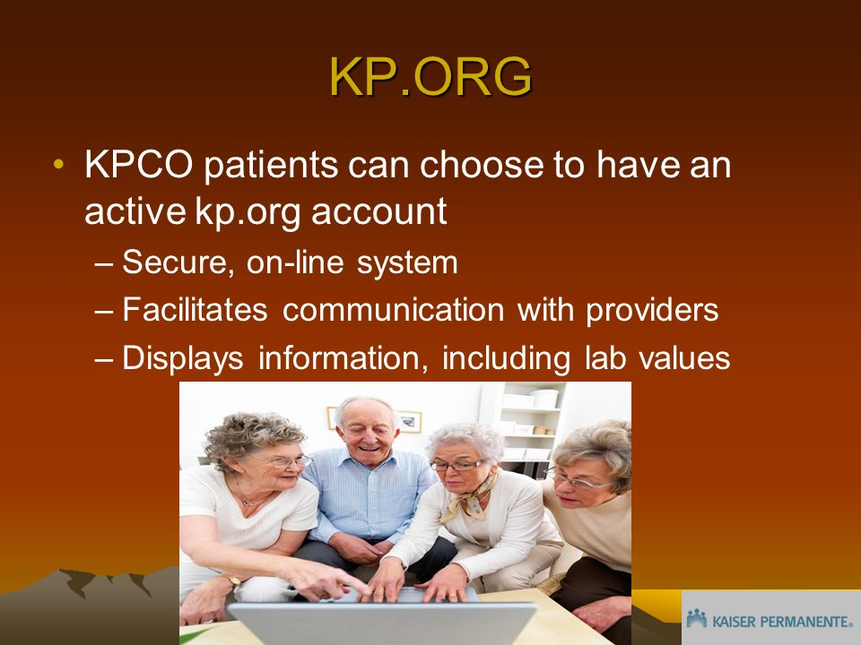 KP.ORG KPCO patients can choose to have an active kp.org account –Secure, on-line system –Facilitates communication with providers –Displays information, including lab values
