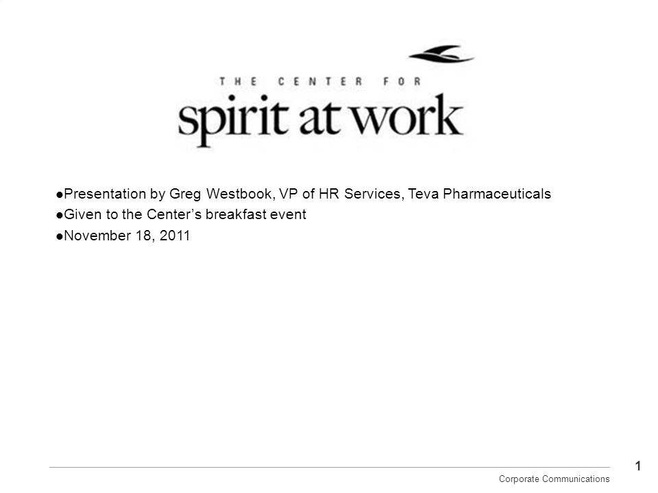 1 Corporate Communications Presentation by Greg Westbook, VP of HR Services, Teva Pharmaceuticals Given to the Centers breakfast event November 18, 20