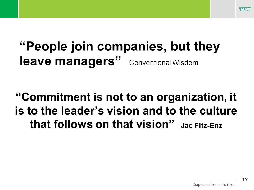 12 Corporate Communications People join companies, but they leave managers Conventional Wisdom Commitment is not to an organization, it is to the lead