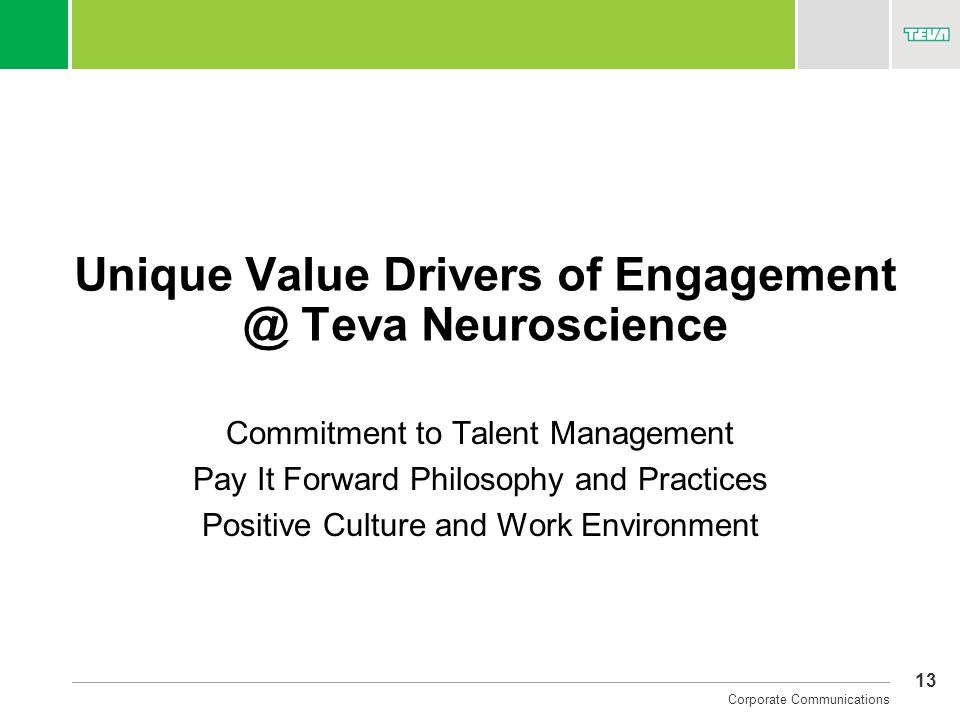 13 Corporate Communications Unique Value Drivers of Engagement @ Teva Neuroscience Commitment to Talent Management Pay It Forward Philosophy and Pract