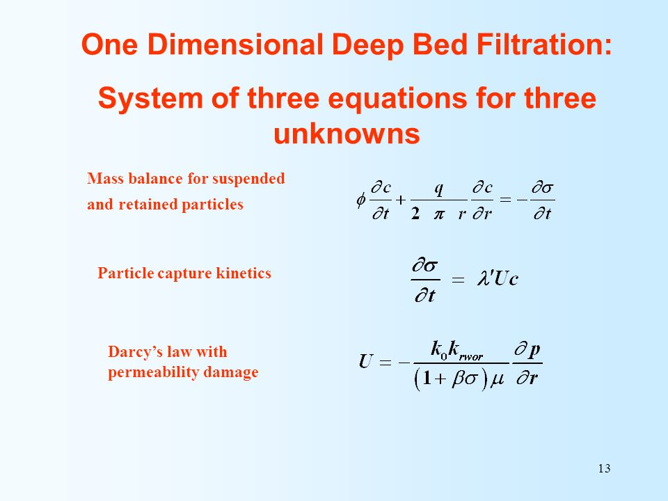13 Mass balance for suspended and retained particles Particle capture kinetics Darcys law with permeability damage One Dimensional Deep Bed Filtration