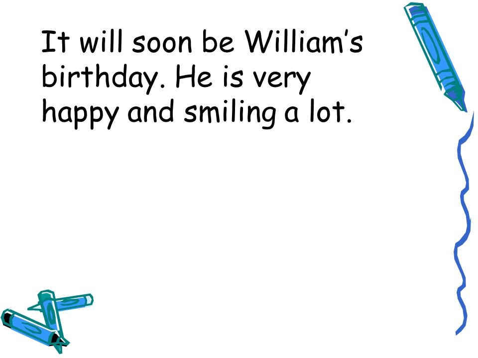 It will soon be Williams birthday. He is very happy and smiling a lot.
