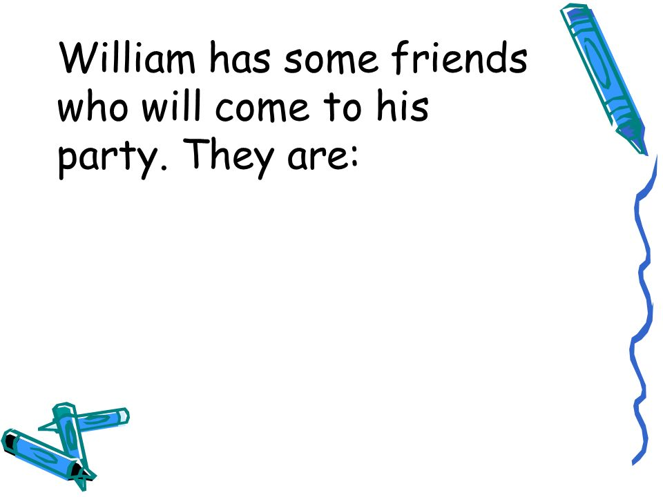 William has some friends who will come to his party. They are: