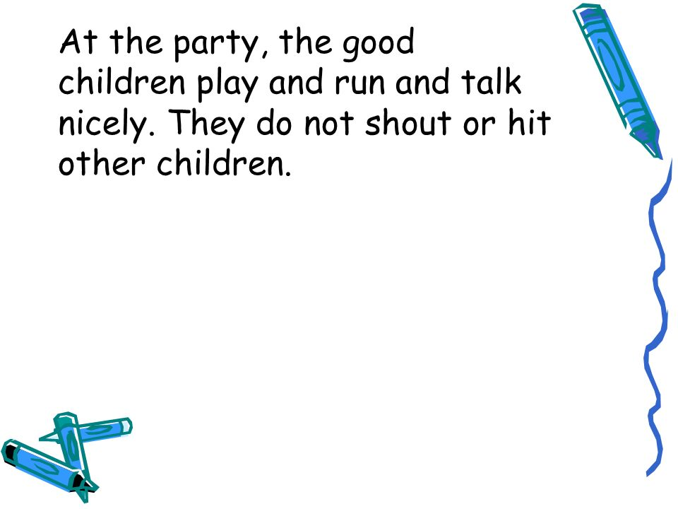At the party, the good children play and run and talk nicely. They do not shout or hit other children.