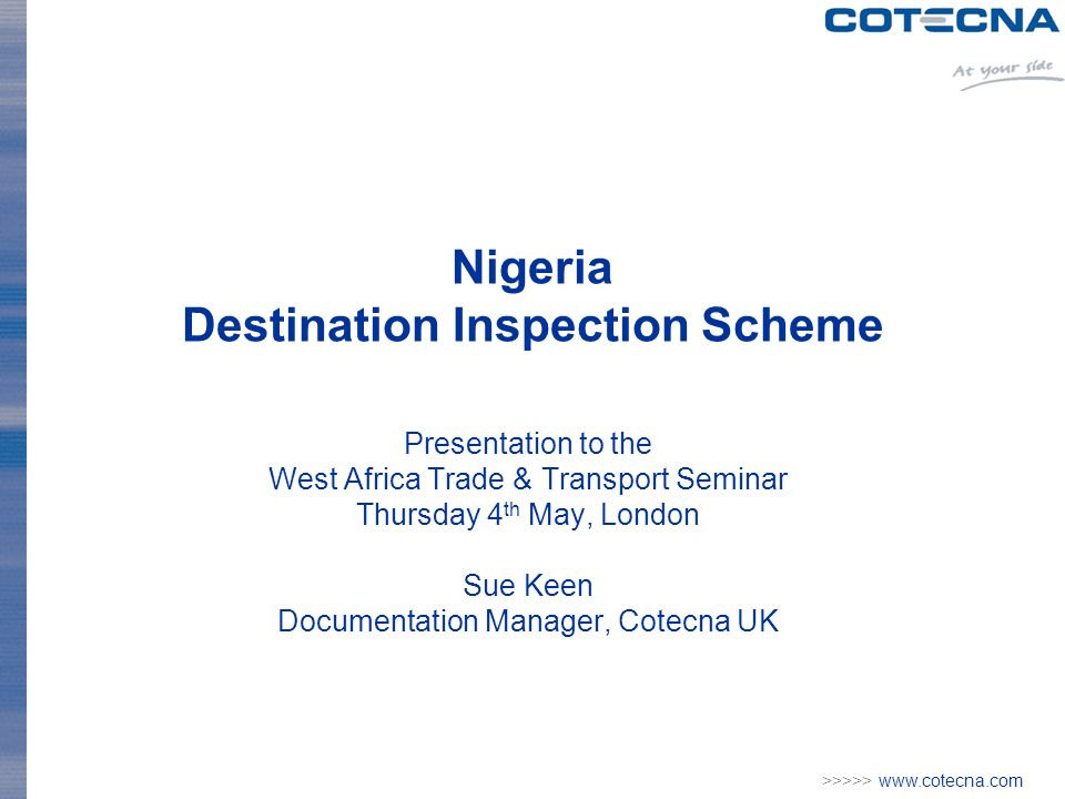 >>>>>   Nigeria Destination Inspection Scheme Presentation to the West Africa Trade & Transport Seminar Thursday 4 th May, London Sue Keen Documentation Manager, Cotecna UK