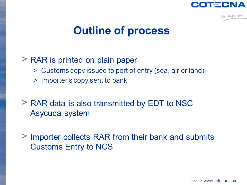 >>>>>   Outline of process > RAR is printed on plain paper >Customs copy issued to port of entry (sea, air or land) >Importers copy sent to bank > RAR data is also transmitted by EDT to NSC Asycuda system > Importer collects RAR from their bank and submits Customs Entry to NCS