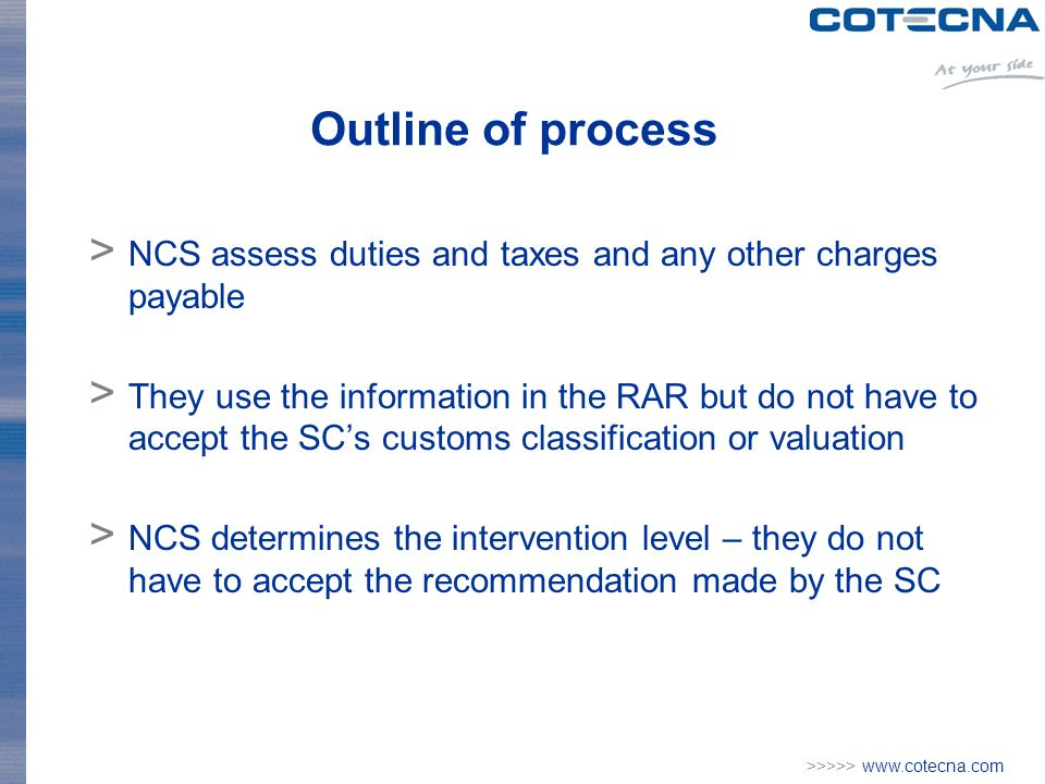 >>>>> www.cotecna.com Outline of process > NCS assess duties and taxes and any other charges payable > They use the information in the RAR but do not have to accept the SCs customs classification or valuation > NCS determines the intervention level – they do not have to accept the recommendation made by the SC