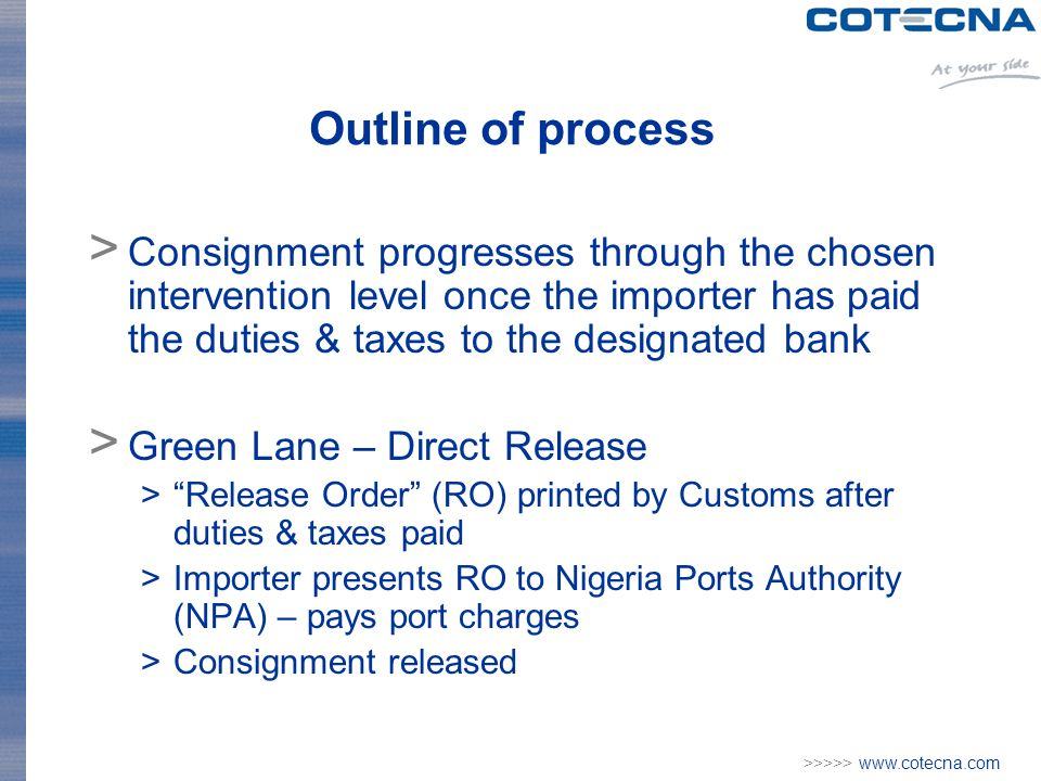 >>>>> www.cotecna.com Outline of process > Consignment progresses through the chosen intervention level once the importer has paid the duties & taxes to the designated bank > Green Lane – Direct Release >Release Order (RO) printed by Customs after duties & taxes paid >Importer presents RO to Nigeria Ports Authority (NPA) – pays port charges >Consignment released