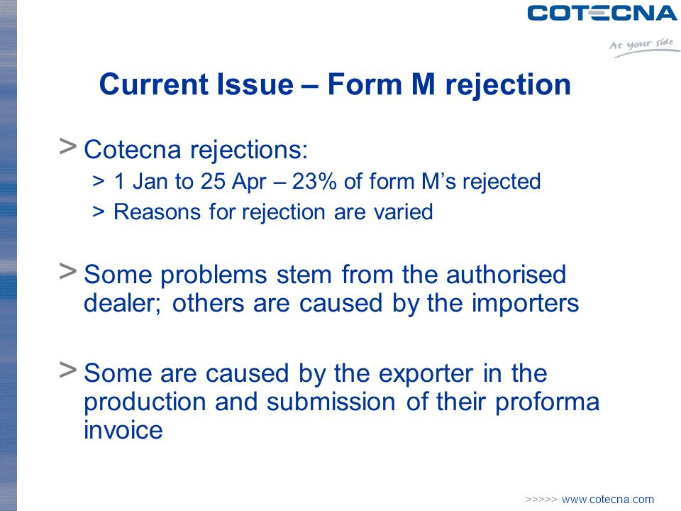 >>>>>   Current Issue – Form M rejection > Cotecna rejections: >1 Jan to 25 Apr – 23% of form Ms rejected >Reasons for rejection are varied > Some problems stem from the authorised dealer; others are caused by the importers > Some are caused by the exporter in the production and submission of their proforma invoice