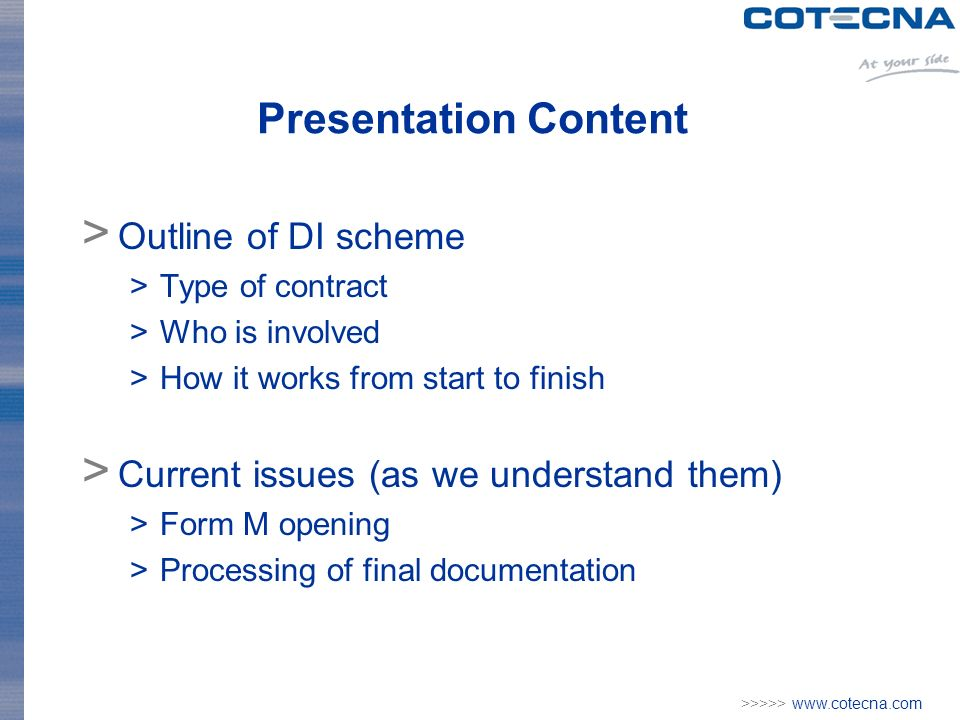>>>>> www.cotecna.com Presentation Content > Outline of DI scheme >Type of contract >Who is involved >How it works from start to finish > Current issues (as we understand them) >Form M opening >Processing of final documentation