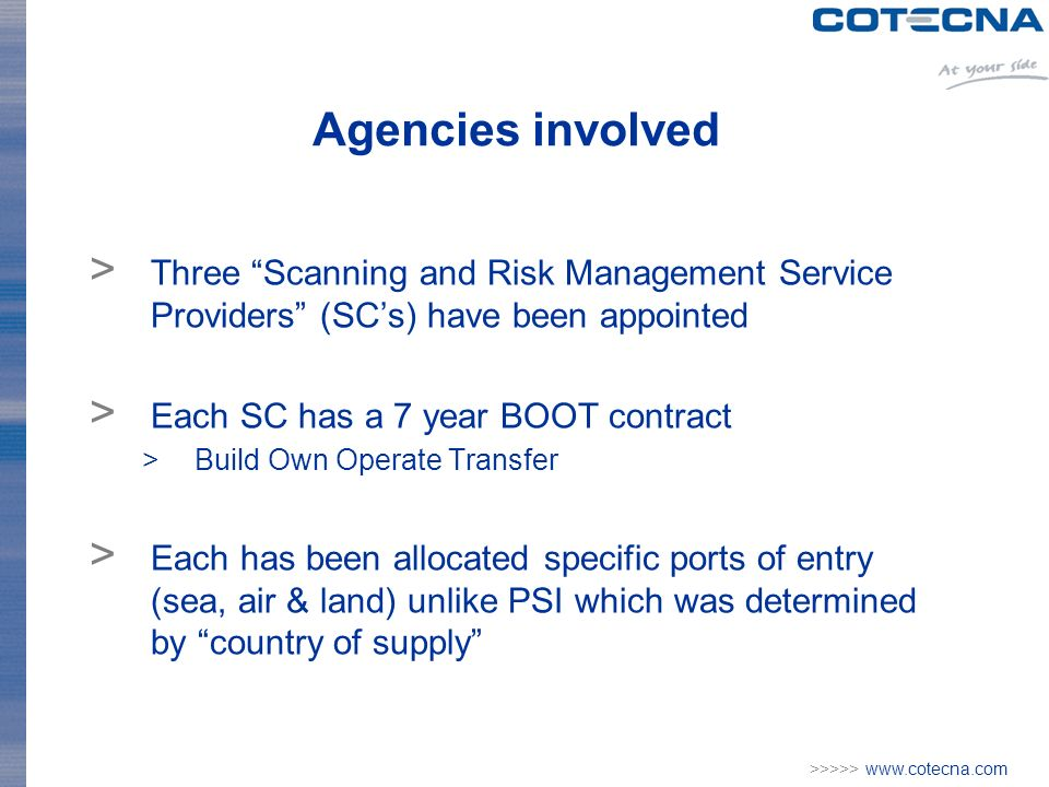 >>>>> www.cotecna.com Agencies involved > Three Scanning and Risk Management Service Providers (SCs) have been appointed > Each SC has a 7 year BOOT contract >Build Own Operate Transfer > Each has been allocated specific ports of entry (sea, air & land) unlike PSI which was determined by country of supply