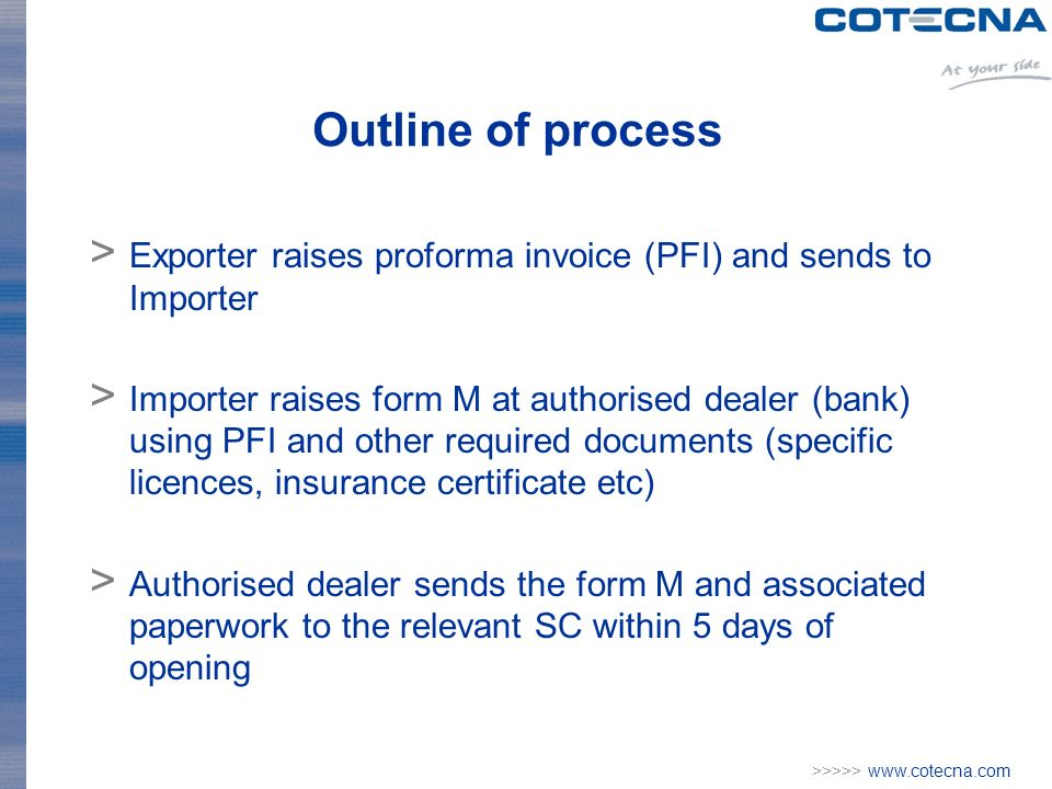 >>>>> www.cotecna.com Outline of process > Exporter raises proforma invoice (PFI) and sends to Importer > Importer raises form M at authorised dealer