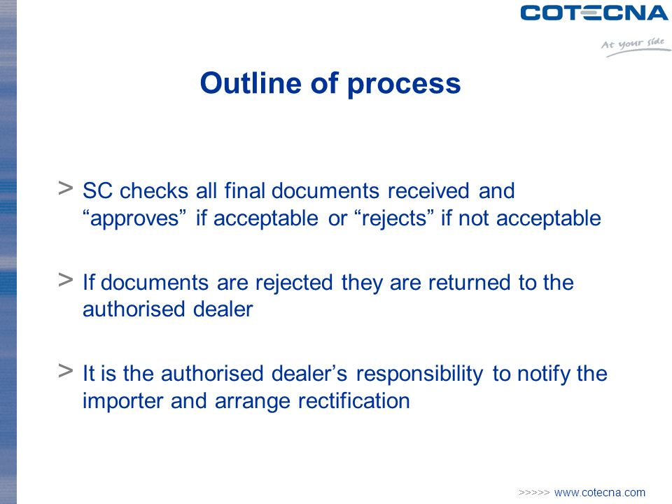 >>>>>   Outline of process > SC checks all final documents received and approves if acceptable or rejects if not acceptable > If documents are rejected they are returned to the authorised dealer > It is the authorised dealers responsibility to notify the importer and arrange rectification