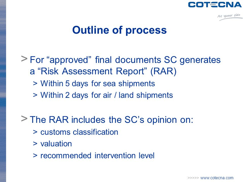 >>>>>   Outline of process > For approved final documents SC generates a Risk Assessment Report (RAR) >Within 5 days for sea shipments >Within 2 days for air / land shipments > The RAR includes the SCs opinion on: >customs classification >valuation >recommended intervention level