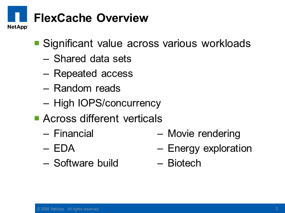© 2008 NetApp. All rights reserved. 3 FlexCache Overview Significant value across various workloads –Shared data sets –Repeated access –Random reads –