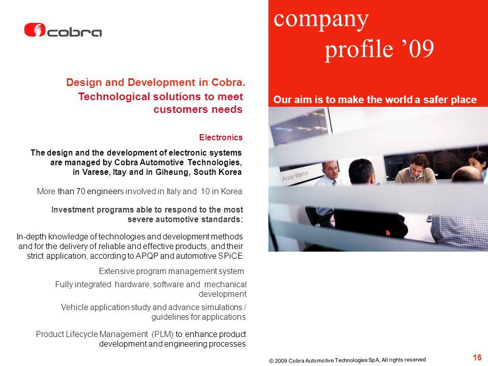 Investment programs able to respond to the most severe automotive standards: Design and Development in Cobra. 16 © 2009 Cobra Automotive Technologies