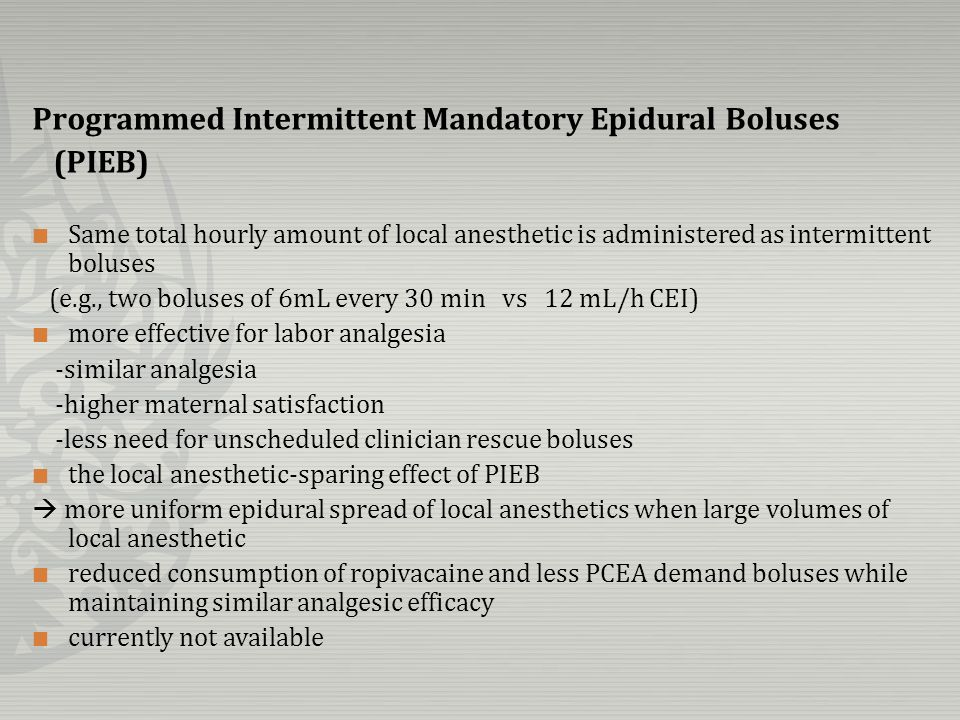 Programmed Intermittent Mandatory Epidural Boluses (PIEB) Same total hourly amount of local anesthetic is administered as intermittent boluses (e.g.,