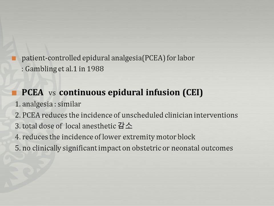 patient-controlled epidural analgesia(PCEA) for labor : Gambling et al.1 in 1988 PCEA vs continuous epidural infusion (CEI) 1. analgesia : similar 2.
