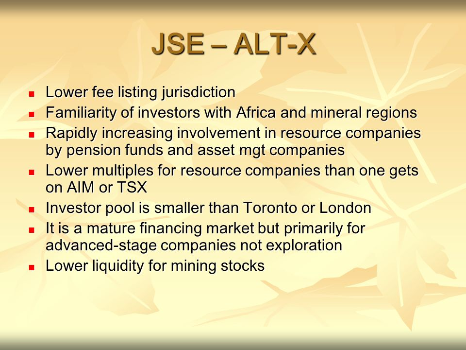 JSE – ALT-X Lower fee listing jurisdiction Lower fee listing jurisdiction Familiarity of investors with Africa and mineral regions Familiarity of investors with Africa and mineral regions Rapidly increasing involvement in resource companies by pension funds and asset mgt companies Rapidly increasing involvement in resource companies by pension funds and asset mgt companies Lower multiples for resource companies than one gets on AIM or TSX Lower multiples for resource companies than one gets on AIM or TSX Investor pool is smaller than Toronto or London Investor pool is smaller than Toronto or London It is a mature financing market but primarily for advanced-stage companies not exploration It is a mature financing market but primarily for advanced-stage companies not exploration Lower liquidity for mining stocks Lower liquidity for mining stocks
