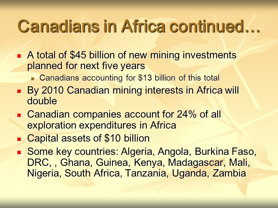 Canadians in Africa continued… A total of $45 billion of new mining investments planned for next five years A total of $45 billion of new mining investments planned for next five years Canadians accounting for $13 billion of this total Canadians accounting for $13 billion of this total By 2010 Canadian mining interests in Africa will double By 2010 Canadian mining interests in Africa will double Canadian companies account for 24% of all exploration expenditures in Africa Canadian companies account for 24% of all exploration expenditures in Africa Capital assets of $10 billion Capital assets of $10 billion Some key countries: Algeria, Angola, Burkina Faso, DRC,, Ghana, Guinea, Kenya, Madagascar, Mali, Nigeria, South Africa, Tanzania, Uganda, Zambia Some key countries: Algeria, Angola, Burkina Faso, DRC,, Ghana, Guinea, Kenya, Madagascar, Mali, Nigeria, South Africa, Tanzania, Uganda, Zambia