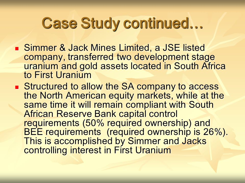 Case Study continued… Simmer & Jack Mines Limited, a JSE listed company, transferred two development stage uranium and gold assets located in South Africa to First Uranium Simmer & Jack Mines Limited, a JSE listed company, transferred two development stage uranium and gold assets located in South Africa to First Uranium Structured to allow the SA company to access the North American equity markets, while at the same time it will remain compliant with South African Reserve Bank capital control requirements (50% required ownership) and BEE requirements (required ownership is 26%).