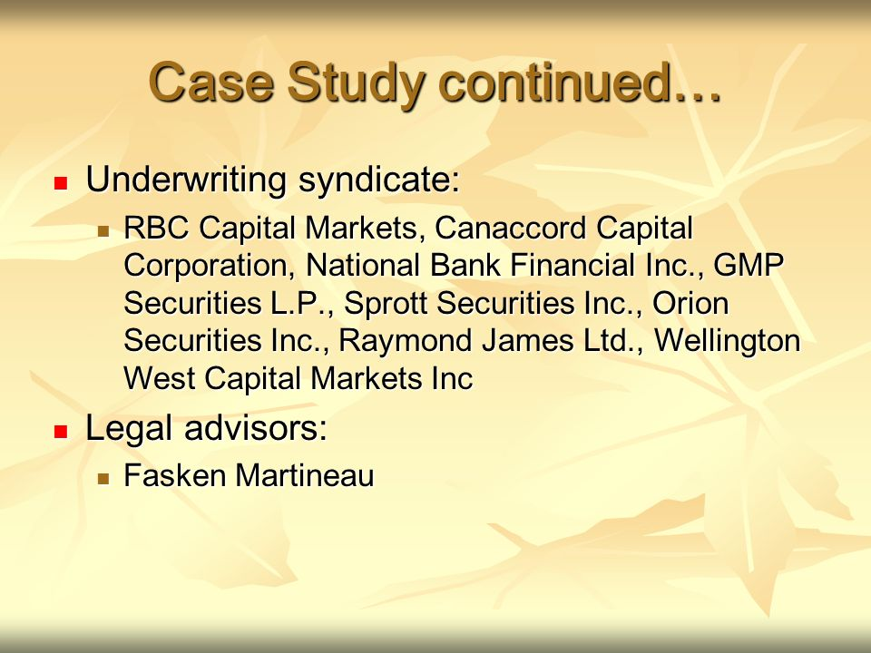Case Study continued… Underwriting syndicate: Underwriting syndicate: RBC Capital Markets, Canaccord Capital Corporation, National Bank Financial Inc., GMP Securities L.P., Sprott Securities Inc., Orion Securities Inc., Raymond James Ltd., Wellington West Capital Markets Inc RBC Capital Markets, Canaccord Capital Corporation, National Bank Financial Inc., GMP Securities L.P., Sprott Securities Inc., Orion Securities Inc., Raymond James Ltd., Wellington West Capital Markets Inc Legal advisors: Legal advisors: Fasken Martineau Fasken Martineau