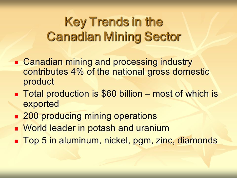 Key Trends in the Canadian Mining Sector Canadian mining and processing industry contributes 4% of the national gross domestic product Canadian mining and processing industry contributes 4% of the national gross domestic product Total production is $60 billion – most of which is exported Total production is $60 billion – most of which is exported 200 producing mining operations 200 producing mining operations World leader in potash and uranium World leader in potash and uranium Top 5 in aluminum, nickel, pgm, zinc, diamonds Top 5 in aluminum, nickel, pgm, zinc, diamonds