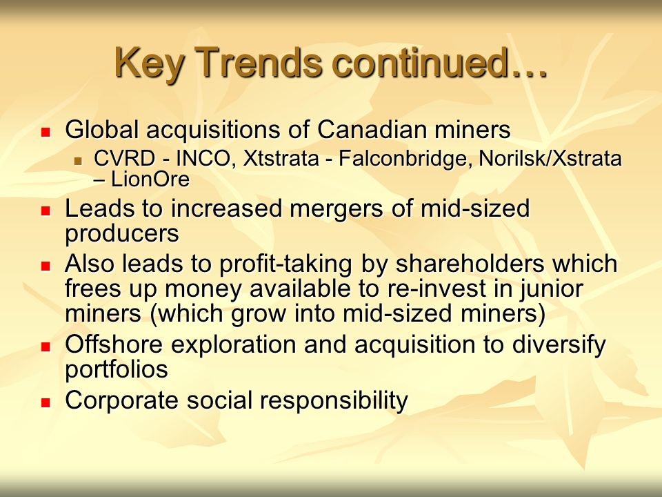 Key Trends continued… Global acquisitions of Canadian miners Global acquisitions of Canadian miners CVRD - INCO, Xtstrata - Falconbridge, Norilsk/Xstrata – LionOre CVRD - INCO, Xtstrata - Falconbridge, Norilsk/Xstrata – LionOre Leads to increased mergers of mid-sized producers Leads to increased mergers of mid-sized producers Also leads to profit-taking by shareholders which frees up money available to re-invest in junior miners (which grow into mid-sized miners) Also leads to profit-taking by shareholders which frees up money available to re-invest in junior miners (which grow into mid-sized miners) Offshore exploration and acquisition to diversify portfolios Offshore exploration and acquisition to diversify portfolios Corporate social responsibility Corporate social responsibility