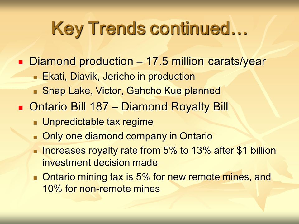 Key Trends continued… Diamond production – 17.5 million carats/year Diamond production – 17.5 million carats/year Ekati, Diavik, Jericho in production Ekati, Diavik, Jericho in production Snap Lake, Victor, Gahcho Kue planned Snap Lake, Victor, Gahcho Kue planned Ontario Bill 187 – Diamond Royalty Bill Ontario Bill 187 – Diamond Royalty Bill Unpredictable tax regime Unpredictable tax regime Only one diamond company in Ontario Only one diamond company in Ontario Increases royalty rate from 5% to 13% after $1 billion investment decision made Increases royalty rate from 5% to 13% after $1 billion investment decision made Ontario mining tax is 5% for new remote mines, and 10% for non-remote mines Ontario mining tax is 5% for new remote mines, and 10% for non-remote mines