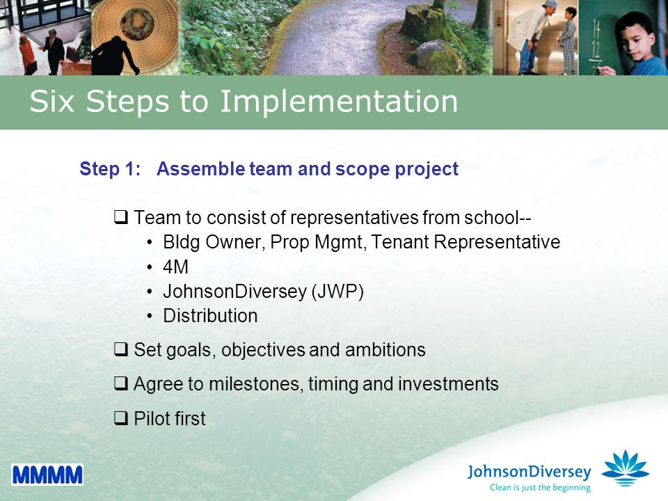 24 Six Steps to Implementation Step 1: Assemble team and scope project Team to consist of representatives from school-- Bldg Owner, Prop Mgmt, Tenant Representative 4M JohnsonDiversey (JWP) Distribution Set goals, objectives and ambitions Agree to milestones, timing and investments Pilot first