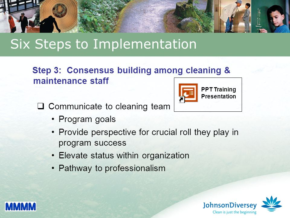 26 Step 3: Consensus building among cleaning & maintenance staff Communicate to cleaning team Program goals Provide perspective for crucial roll they play in program success Elevate status within organization Pathway to professionalism Six Steps to Implementation PPT Training Presentation