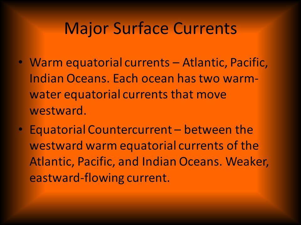 Major Surface Currents Warm equatorial currents – Atlantic, Pacific, Indian Oceans. Each ocean has two warm- water equatorial currents that move westw