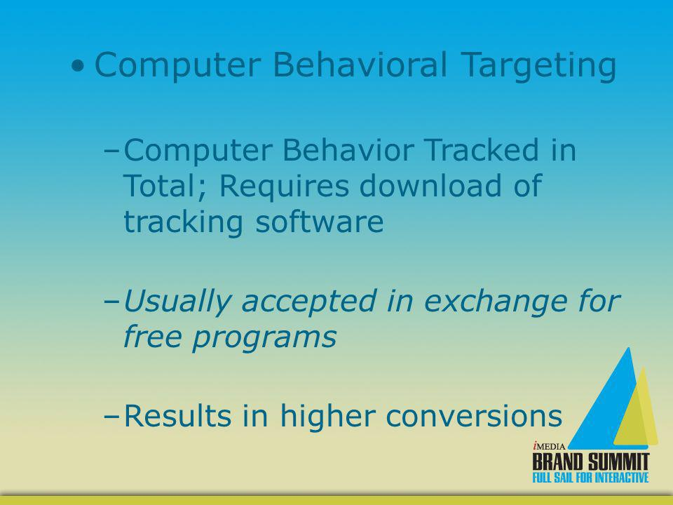 Computer Behavioral Targeting –Computer Behavior Tracked in Total; Requires download of tracking software –Usually accepted in exchange for free progr