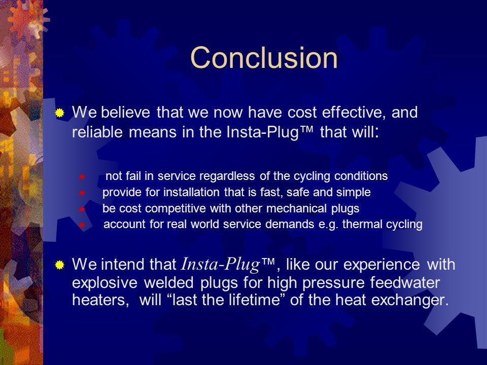 Conclusion We believe that we now have cost effective, and reliable means in the Insta-Plug that will : not fail in service regardless of the cycling