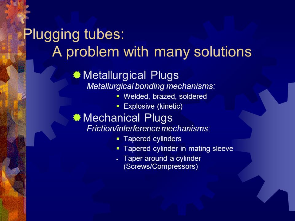 Plugging tubes: A problem with many solutions Metallurgical Plugs Metallurgical bonding mechanisms: Welded, brazed, soldered Explosive (kinetic) Mecha