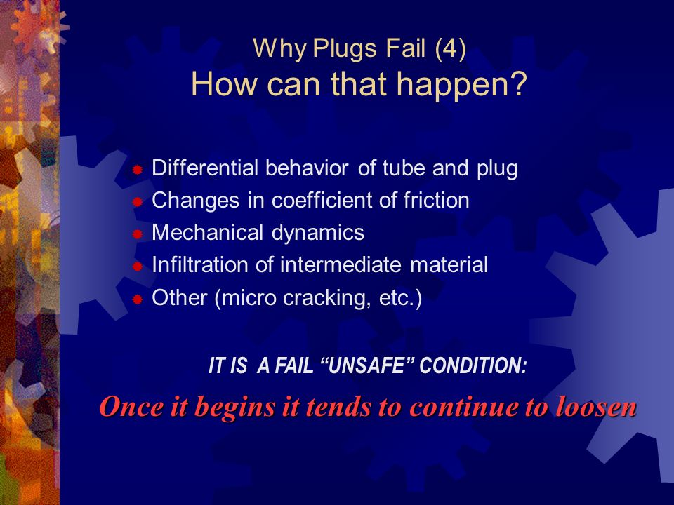 Why Plugs Fail (4) How can that happen? Differential behavior of tube and plug Changes in coefficient of friction Mechanical dynamics Infiltration of