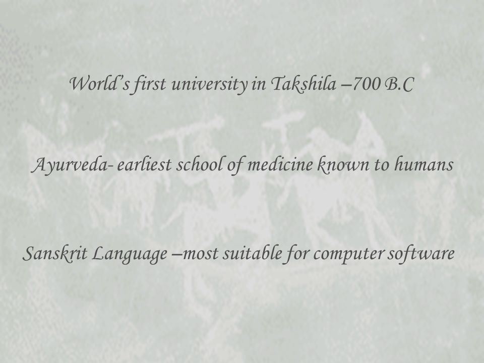 Worlds first university in Takshila –700 B.C Sanskrit Language –most suitable for computer software Ayurveda- earliest school of medicine known to humans
