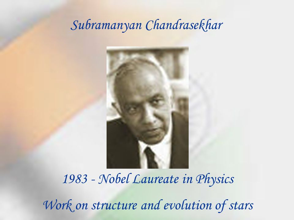 Subramanyan Chandrasekhar 1983 - Nobel Laureate in Physics Work on structure and evolution of stars