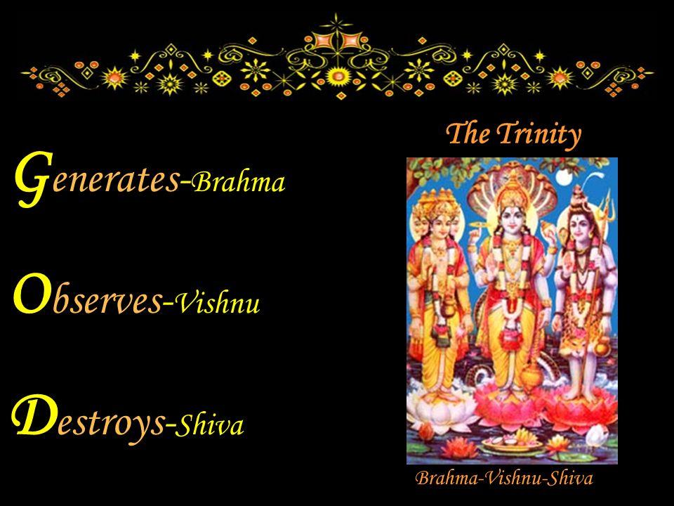 G enerates- Brahma O bserves- Vishnu D estroys- Shiva Brahma-Vishnu-Shiva The Trinity