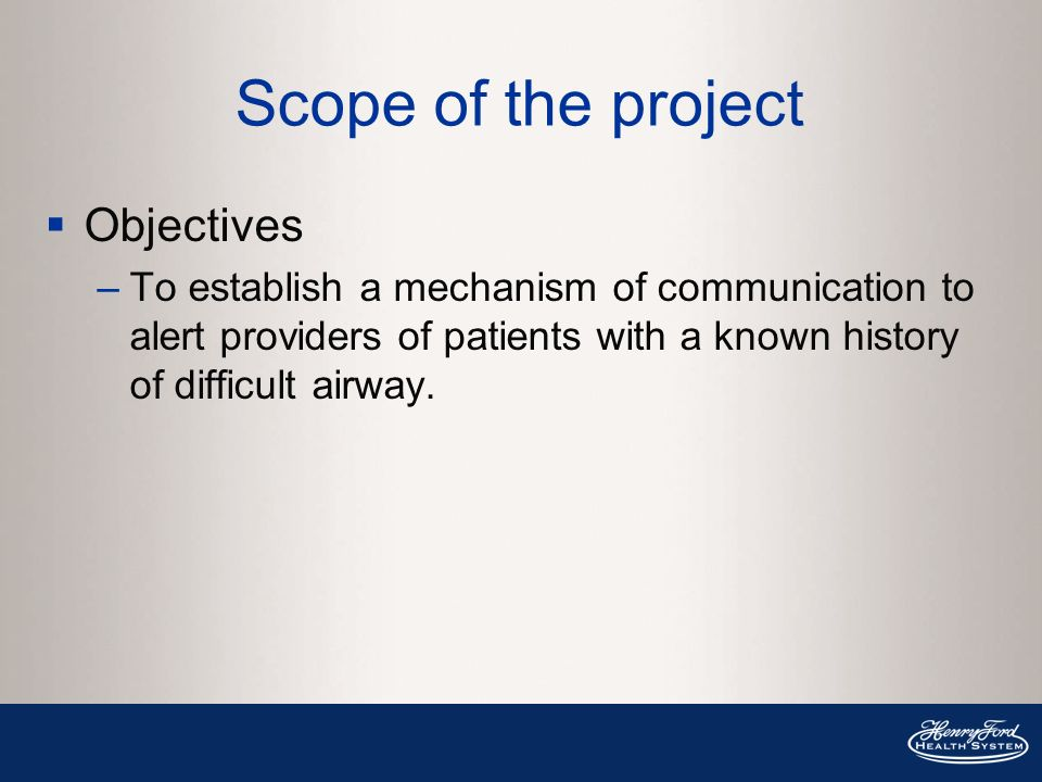 Scope of the project Objectives –To establish a mechanism of communication to alert providers of patients with a known history of difficult airway.