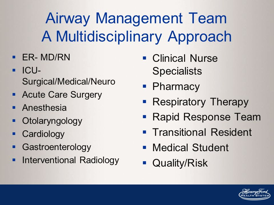 Airway Management Team A Multidisciplinary Approach ER- MD/RN ICU- Surgical/Medical/Neuro Acute Care Surgery Anesthesia Otolaryngology Cardiology Gastroenterology Interventional Radiology Clinical Nurse Specialists Pharmacy Respiratory Therapy Rapid Response Team Transitional Resident Medical Student Quality/Risk