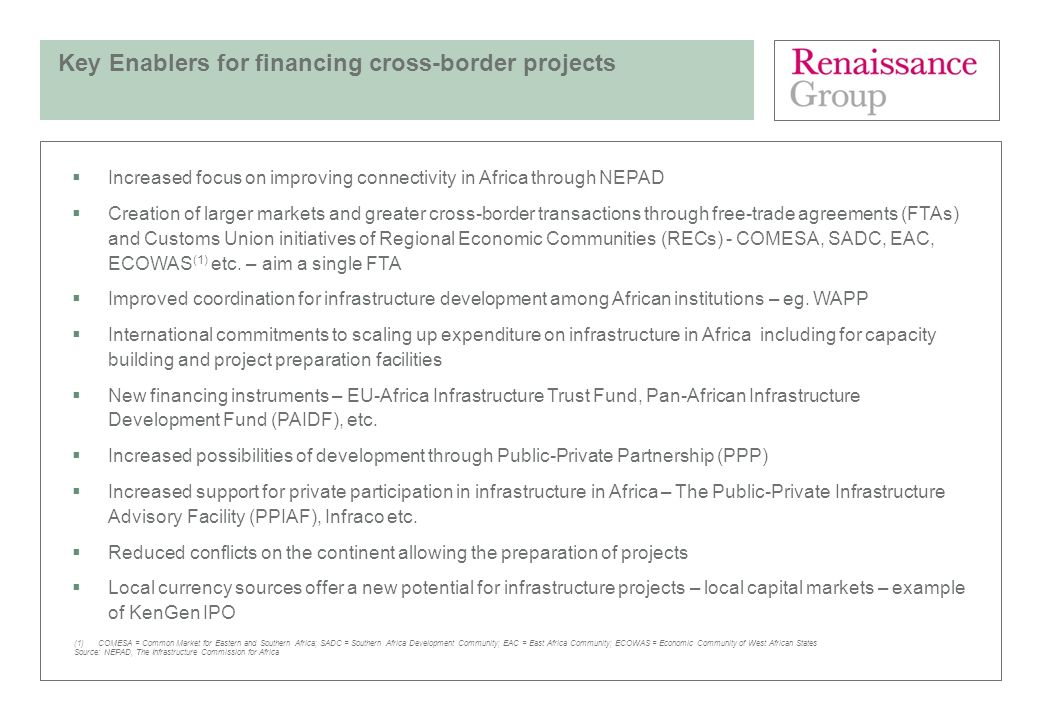 Key Enablers for financing cross-border projects Increased focus on improving connectivity in Africa through NEPAD Creation of larger markets and grea
